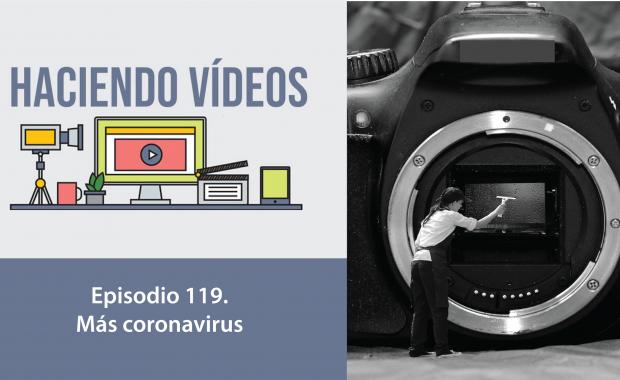 Haciendo Videos. Episodio 119. Más coronavirus